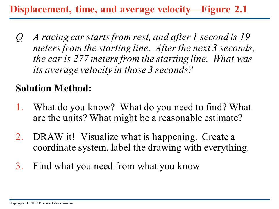 Copyright © 2012 Pearson Education Inc. Displacement, time, and average velocity—Figure 2.1 QA racing car starts from rest, and after 1 second is 19 m