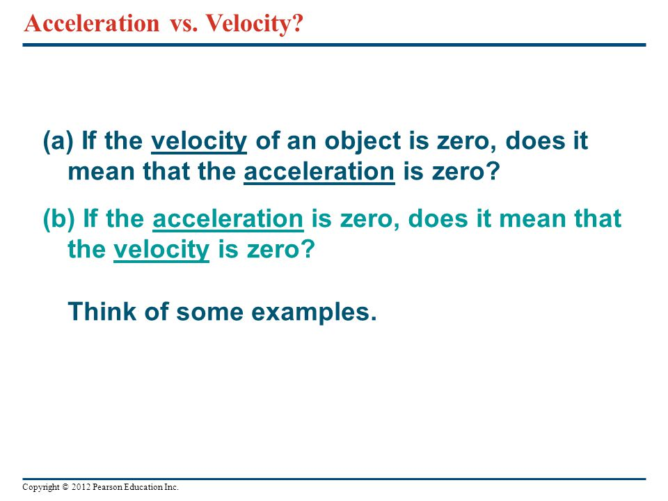 Copyright © 2012 Pearson Education Inc. (a) If the velocity of an object is zero, does it mean that the acceleration is zero? (b) If the acceleration