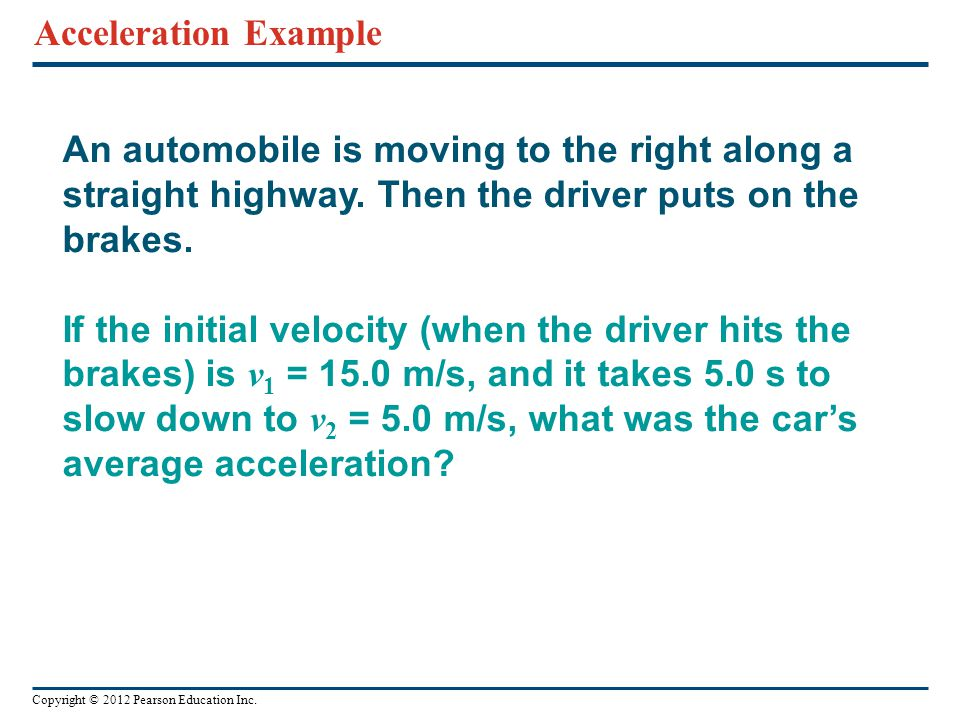 Copyright © 2012 Pearson Education Inc. An automobile is moving to the right along a straight highway. Then the driver puts on the brakes. If the init