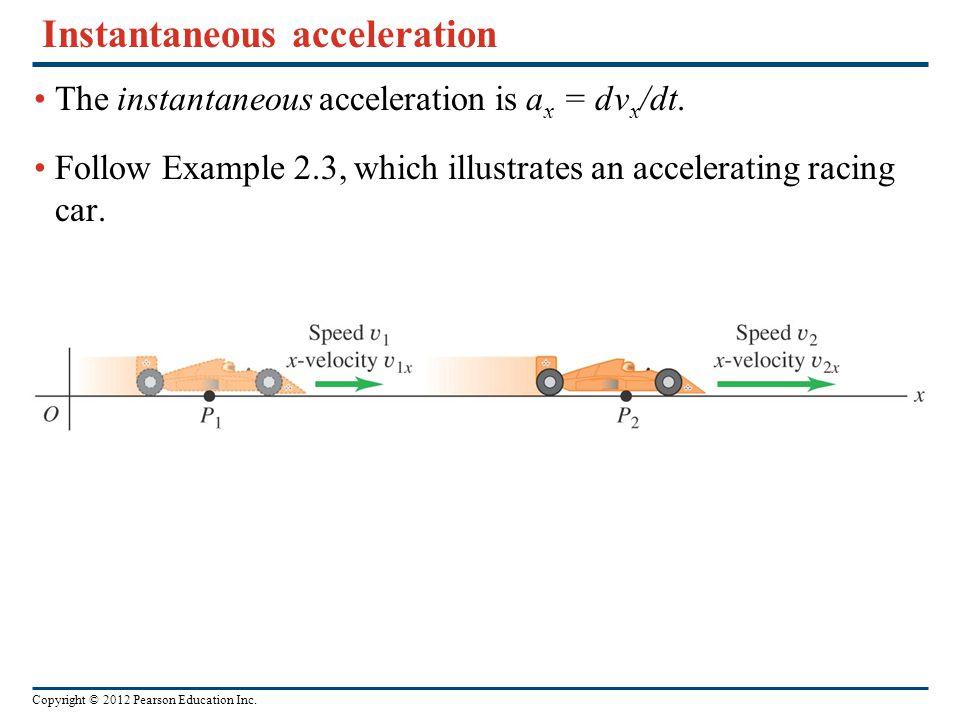Copyright © 2012 Pearson Education Inc. Instantaneous acceleration The instantaneous acceleration is a x = dv x /dt. Follow Example 2.3, which illustr