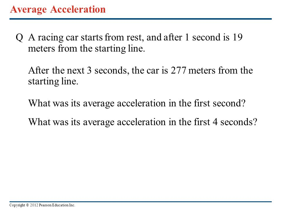 Copyright © 2012 Pearson Education Inc. Average Acceleration QA racing car starts from rest, and after 1 second is 19 meters from the starting line. A