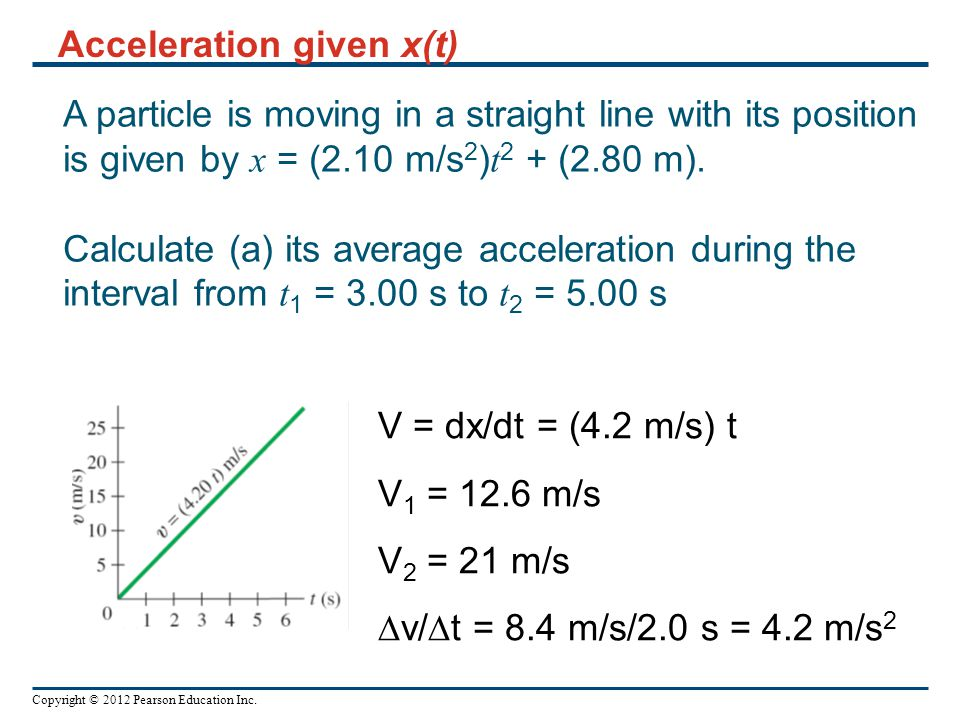 Copyright © 2012 Pearson Education Inc. A particle is moving in a straight line with its position is given by x = (2.10 m/s 2 ) t 2 + (2.80 m). Calcul
