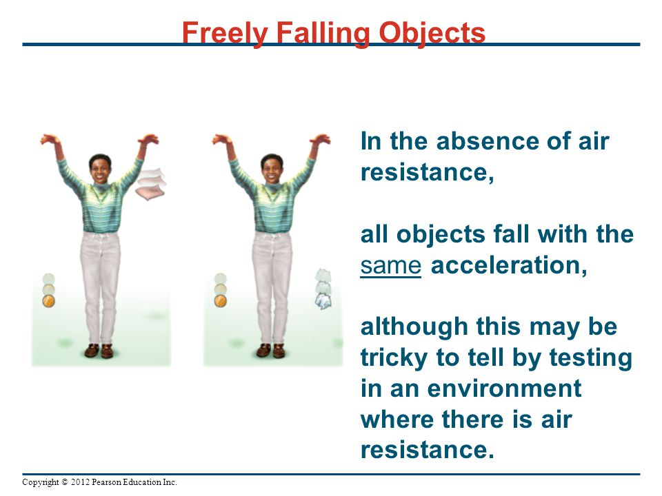 Copyright © 2012 Pearson Education Inc. Freely Falling Objects In the absence of air resistance, all objects fall with the same acceleration, although