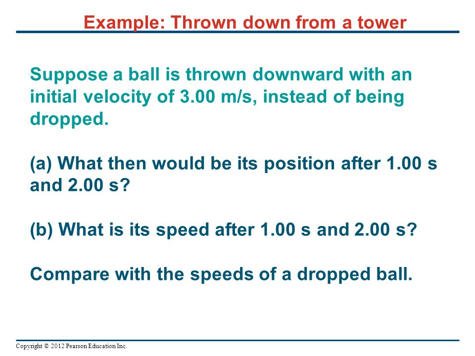 Copyright © 2012 Pearson Education Inc. Example: Thrown down from a tower Suppose a ball is thrown downward with an initial velocity of 3.00 m/s, inst