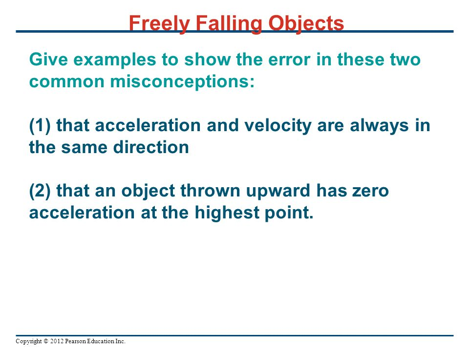 Copyright © 2012 Pearson Education Inc. Give examples to show the error in these two common misconceptions: (1) that acceleration and velocity are alw