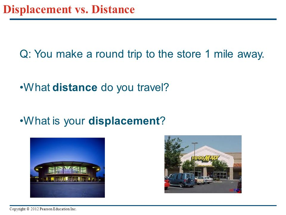 Copyright © 2012 Pearson Education Inc. Displacement vs. Distance Q: You make a round trip to the store 1 mile away. What distance do you travel? What