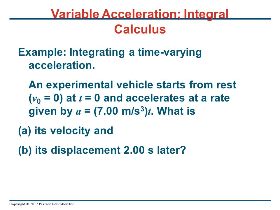 Copyright © 2012 Pearson Education Inc. Variable Acceleration; Integral Calculus Example: Integrating a time-varying acceleration. An experimental veh