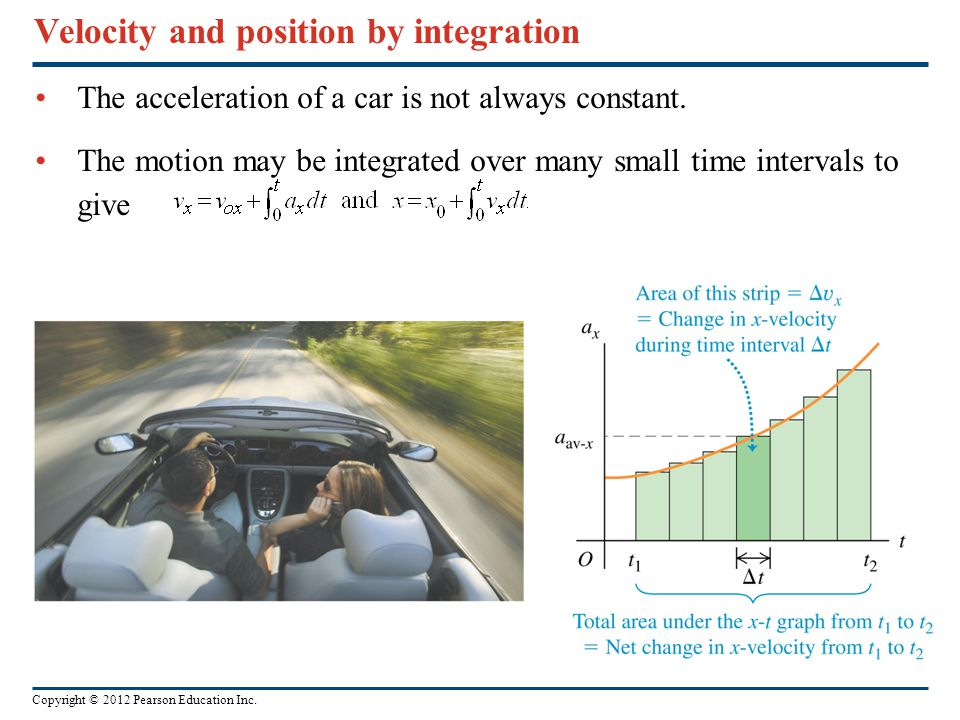 Copyright © 2012 Pearson Education Inc. Velocity and position by integration The acceleration of a car is not always constant. The motion may be integ