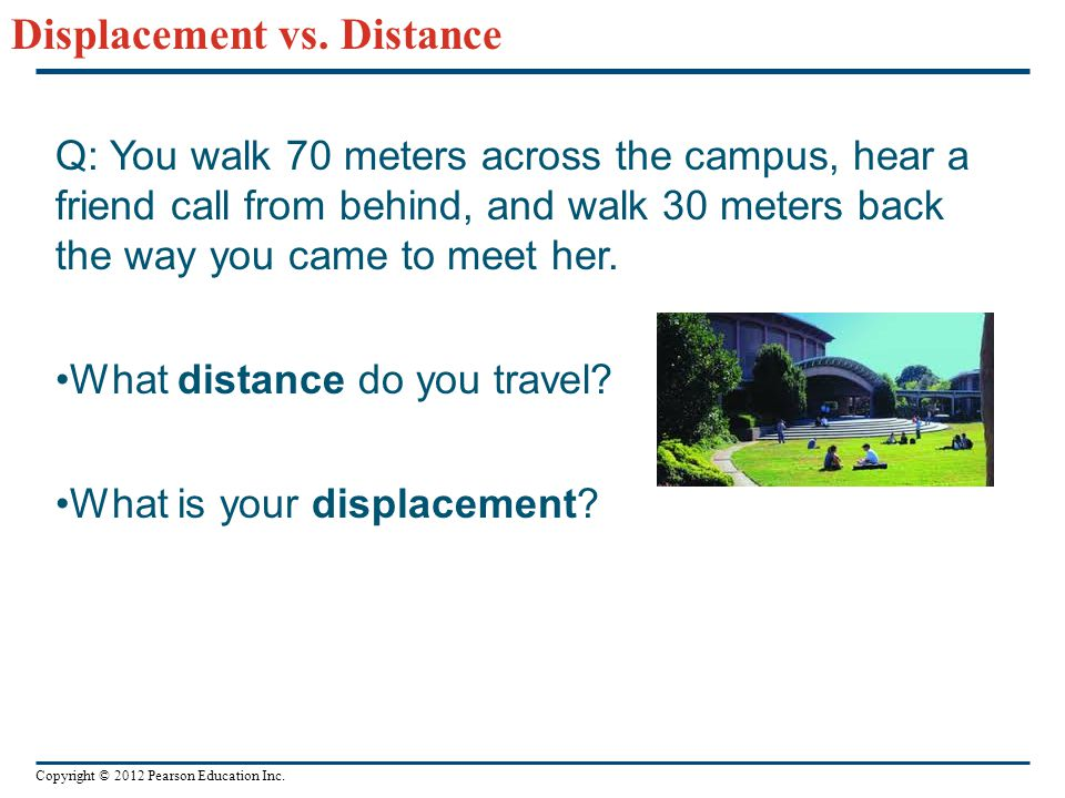 Copyright © 2012 Pearson Education Inc. Displacement vs. Distance Q: You walk 70 meters across the campus, hear a friend call from behind, and walk 30