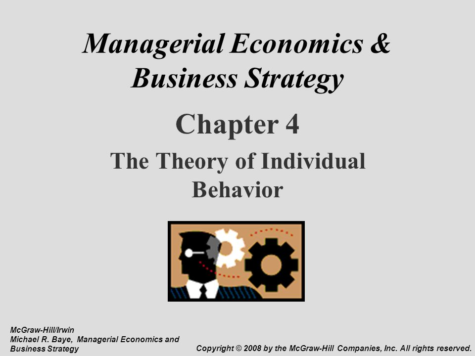 Managerial Economics & Business Strategy Chapter 4 The Theory of Individual Behavior McGraw-Hill/Irwin Michael R. Baye, Managerial Economics and Busin