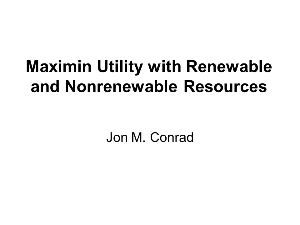 Maximin Utility with Renewable and Nonrenewable Resources Jon M. Conrad