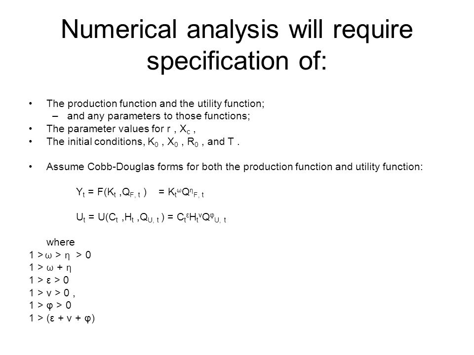 Numerical analysis will require specification of: The production function and the utility function; –and any parameters to those functions; The parameter values for r, X c, The initial conditions, K 0, X 0, R 0, and T.