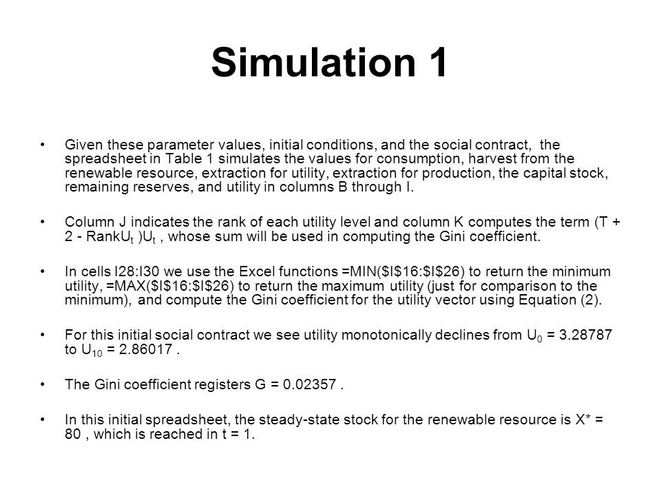 Simulation 1 Given these parameter values, initial conditions, and the social contract, the spreadsheet in Table 1 simulates the values for consumption, harvest from the renewable resource, extraction for utility, extraction for production, the capital stock, remaining reserves, and utility in columns B through I.