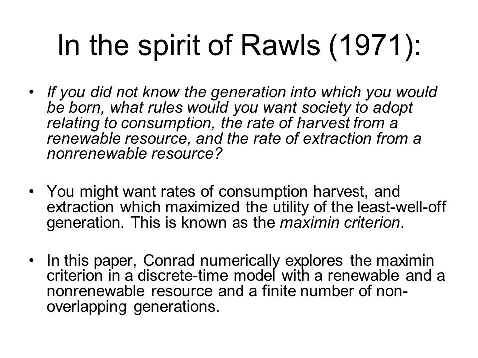 In the spirit of Rawls (1971): If you did not know the generation into which you would be born, what rules would you want society to adopt relating to consumption, the rate of harvest from a renewable resource, and the rate of extraction from a nonrenewable resource.