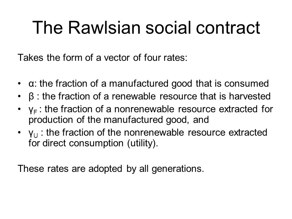 The Rawlsian social contract Takes the form of a vector of four rates: α: the fraction of a manufactured good that is consumed β : the fraction of a renewable resource that is harvested γ F : the fraction of a nonrenewable resource extracted for production of the manufactured good, and γ U : the fraction of the nonrenewable resource extracted for direct consumption (utility).