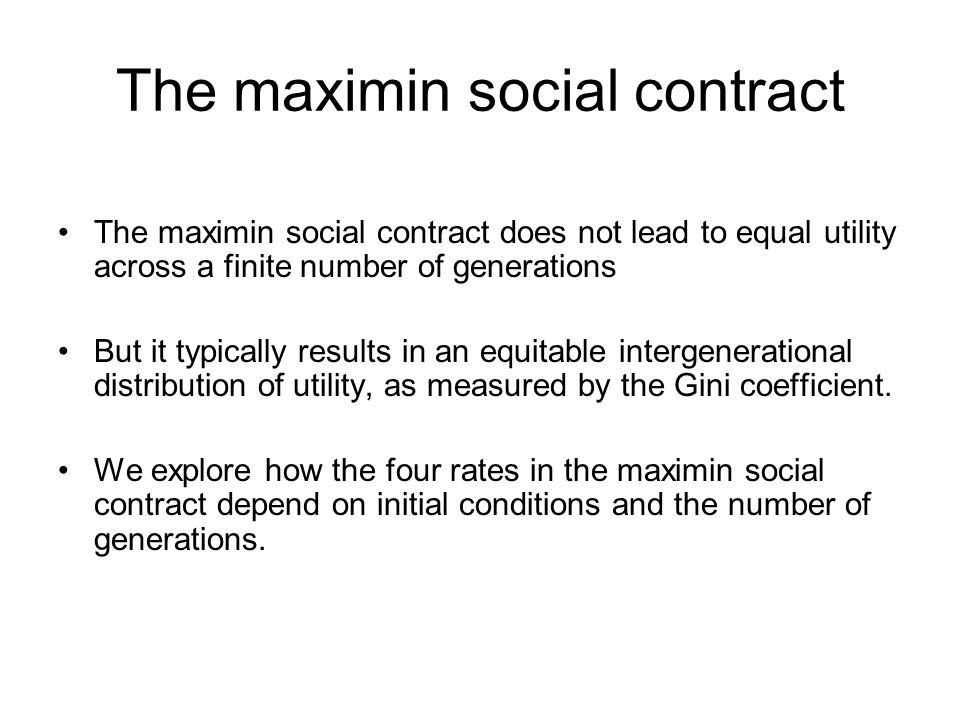 The maximin social contract The maximin social contract does not lead to equal utility across a finite number of generations But it typically results in an equitable intergenerational distribution of utility, as measured by the Gini coefficient.