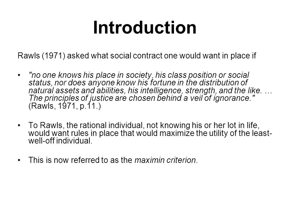 Introduction Rawls (1971) asked what social contract one would want in place if no one knows his place in society, his class position or social status, nor does anyone know his fortune in the distribution of natural assets and abilities, his intelligence, strength, and the like.