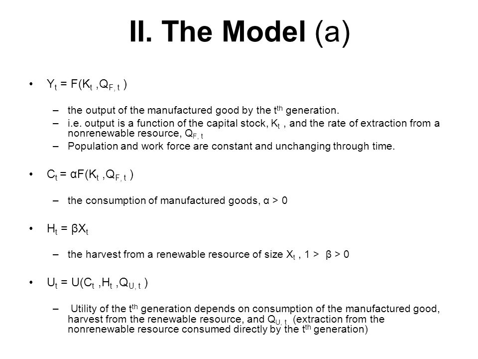 II. The Model (a) Y t = F(K t,Q F, t ) –the output of the manufactured good by the t th generation. –i.e. output is a function of the capital stock, K