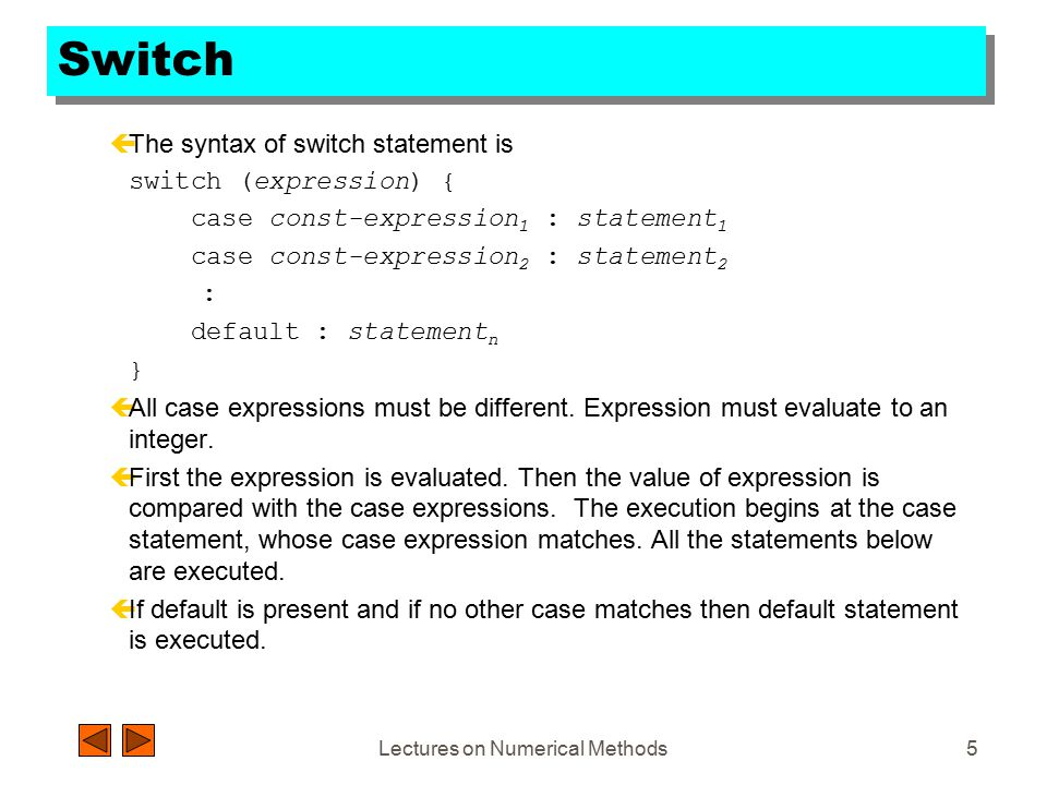Lectures on Numerical Methods5 Switch çThe syntax of switch statement is switch (expression) { case const-expression 1 : statement 1 case const-expression 2 : statement 2 : default : statement n } çAll case expressions must be different.