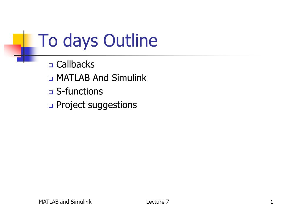 MATLAB and SimulinkLecture 71 To days Outline  Callbacks  MATLAB And Simulink  S-functions  Project suggestions