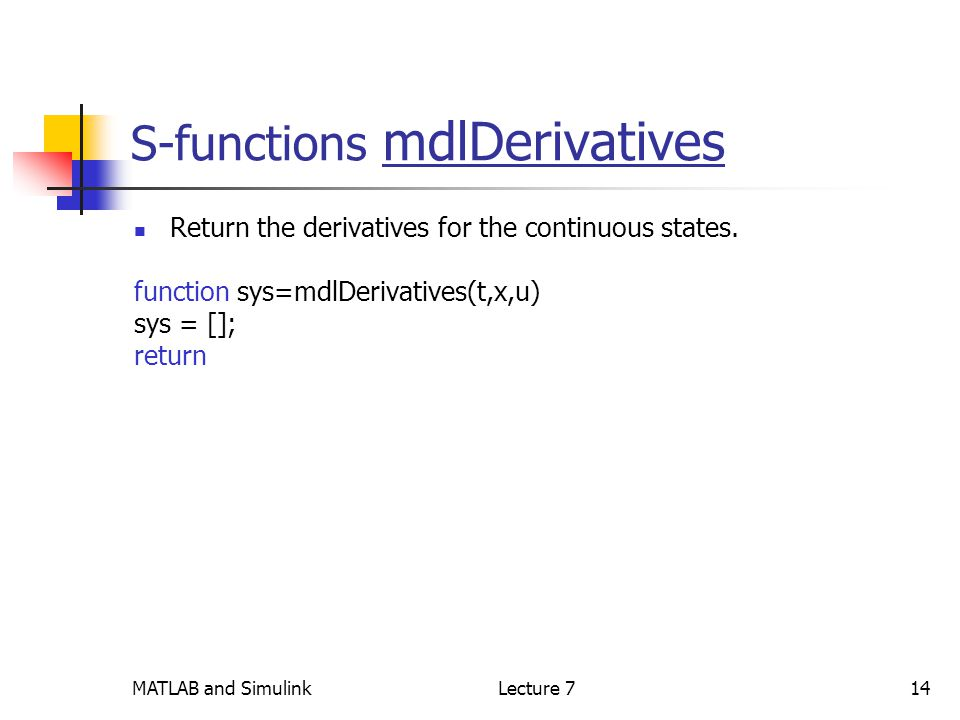 MATLAB and SimulinkLecture 714 S-functions mdlDerivatives Return the derivatives for the continuous states.