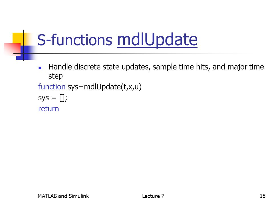 MATLAB and SimulinkLecture 715 S-functions mdlUpdate Handle discrete state updates, sample time hits, and major time step function sys=mdlUpdate(t,x,u) sys = []; return