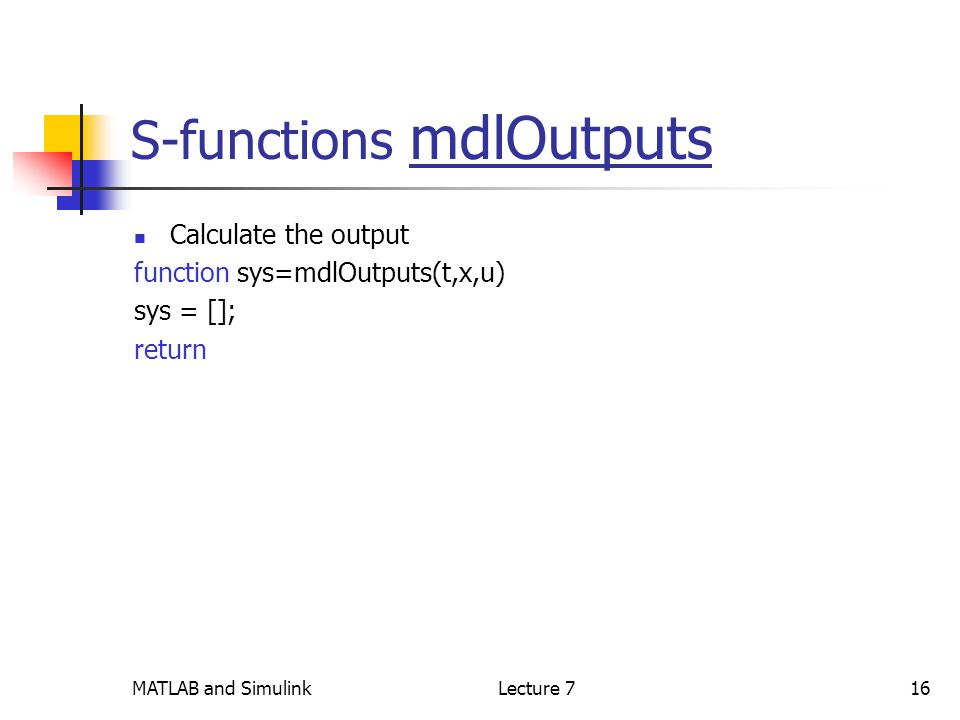 MATLAB and SimulinkLecture 716 S-functions mdlOutputs Calculate the output function sys=mdlOutputs(t,x,u) sys = []; return