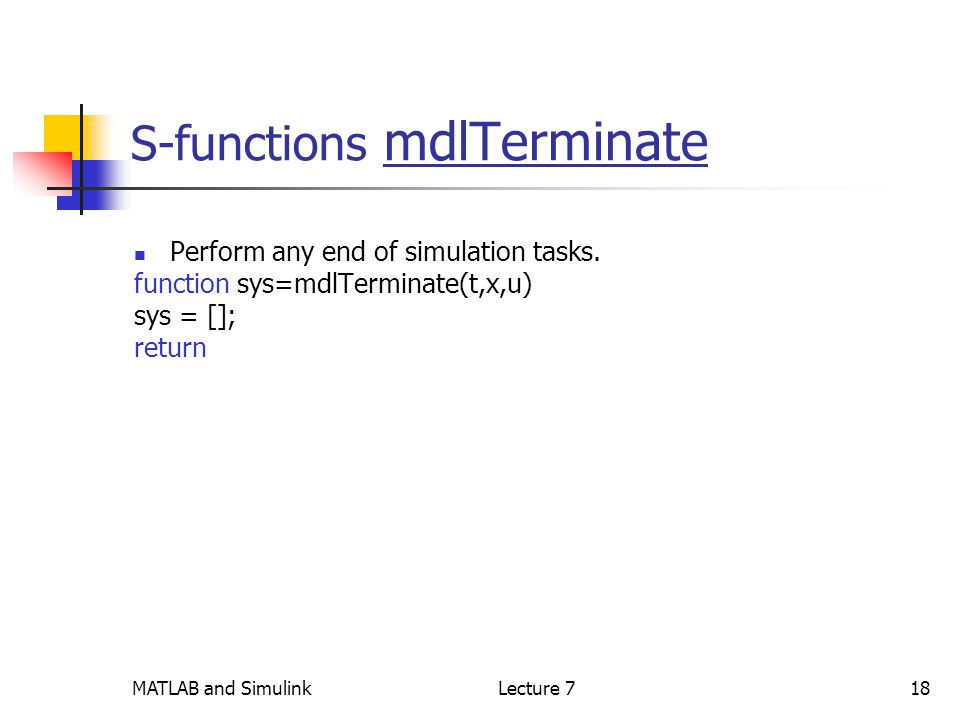 MATLAB and SimulinkLecture 718 S-functions mdlTerminate Perform any end of simulation tasks.