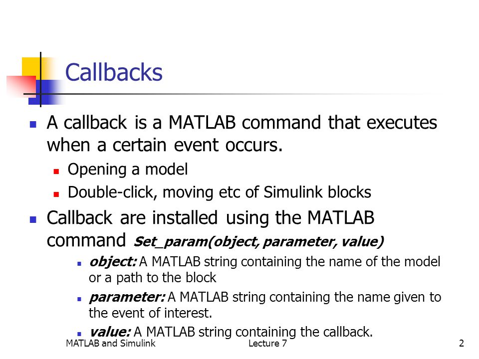 MATLAB and SimulinkLecture 72 Callbacks A callback is a MATLAB command that executes when a certain event occurs.
