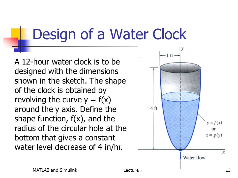 MATLAB and SimulinkLecture 723 Design of a Water Clock A 12-hour water clock is to be designed with the dimensions shown in the sketch.