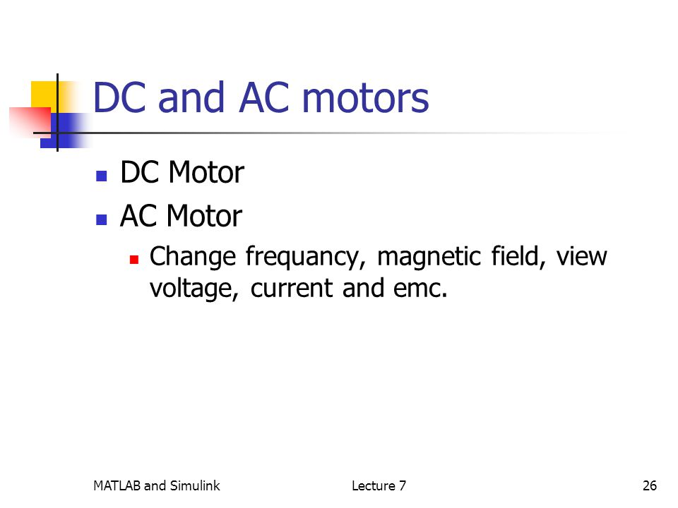 MATLAB and SimulinkLecture 726 DC and AC motors DC Motor AC Motor Change frequancy, magnetic field, view voltage, current and emc.