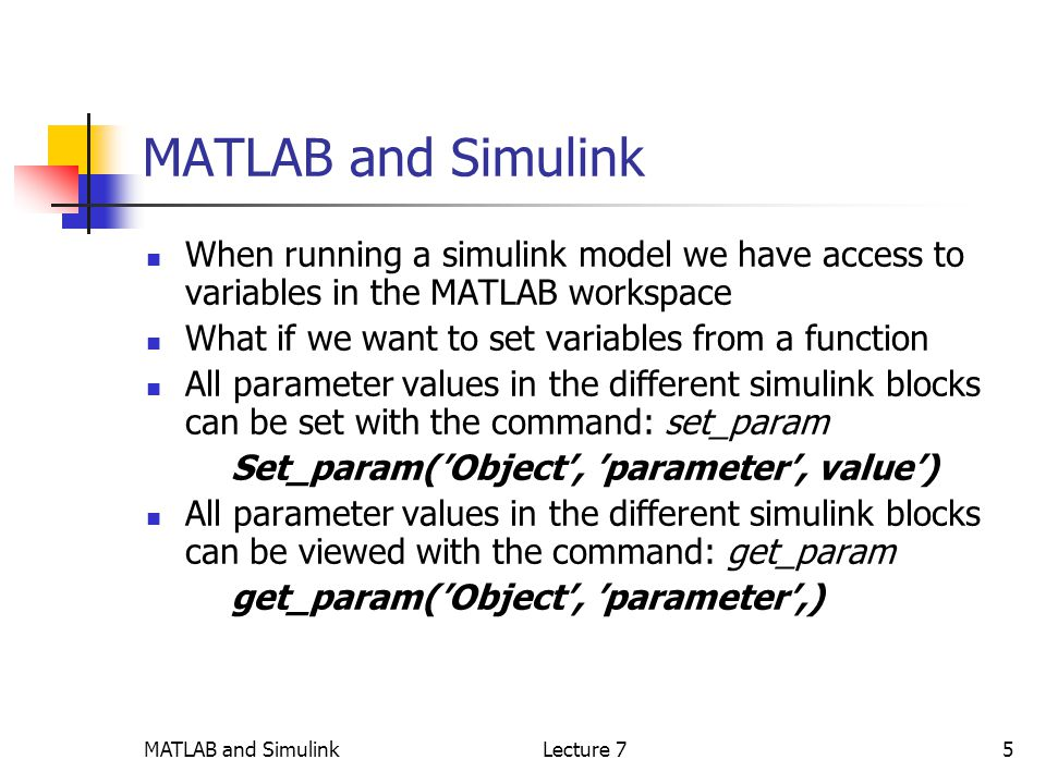 MATLAB and SimulinkLecture 75 MATLAB and Simulink When running a simulink model we have access to variables in the MATLAB workspace What if we want to set variables from a function All parameter values in the different simulink blocks can be set with the command: set_param Set_param('Object', 'parameter', value') All parameter values in the different simulink blocks can be viewed with the command: get_param get_param('Object', 'parameter',)