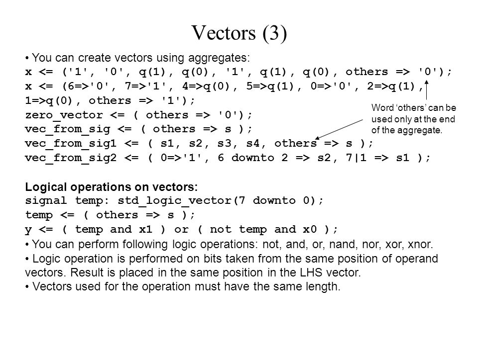 You can create vectors using aggregates: x 0 ); x 0 , 7=> 1 , 4=>q(0), 5=>q(1), 0=> 0 , 2=>q(1), 1=>q(0), others => 1 ); zero_vector 0 ); vec_from_sig s ); vec_from_sig1 s ); vec_from_sig2 1 , 6 downto 2 => s2, 7|1 => s1 ); Logical operations on vectors: signal temp: std_logic_vector(7 downto 0); temp s ); y <= ( temp and x1 ) or ( not temp and x0 ); You can perform following logic operations: not, and, or, nand, nor, xor, xnor.