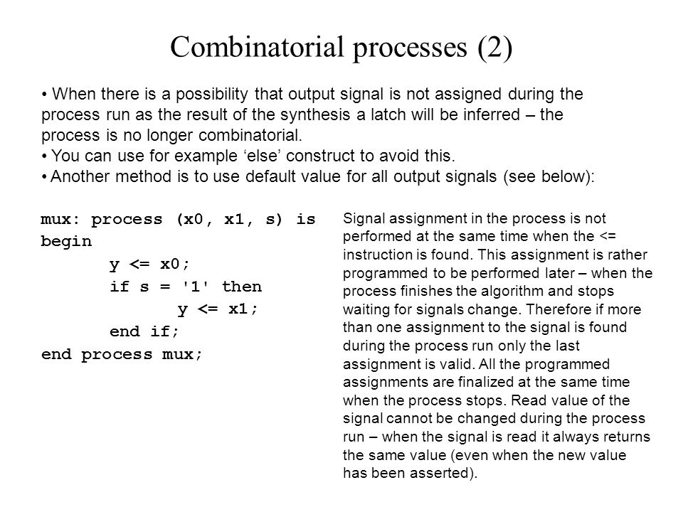 When there is a possibility that output signal is not assigned during the process run as the result of the synthesis a latch will be inferred – the process is no longer combinatorial.