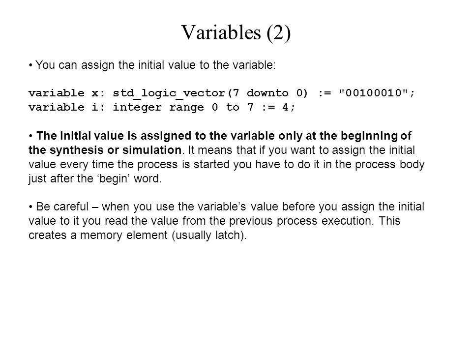 You can assign the initial value to the variable: variable x: std_logic_vector(7 downto 0) := 00100010 ; variable i: integer range 0 to 7 := 4; The initial value is assigned to the variable only at the beginning of the synthesis or simulation.