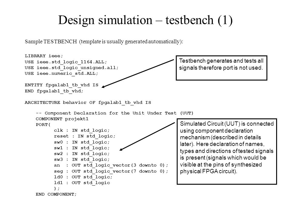 Design simulation – testbench (1) Sample TESTBENCH (template is usually generated automatically): LIBRARY ieee; USE ieee.std_logic_1164.ALL; USE ieee.std_logic_unsigned.all; USE ieee.numeric_std.ALL; ENTITY fpgalab1_tb_vhd IS END fpgalab1_tb_vhd; ARCHITECTURE behavior OF fpgalab1_tb_vhd IS -- Component Declaration for the Unit Under Test (UUT) COMPONENT projekt1 PORT( clk : IN std_logic; reset : IN std_logic; sw0 : IN std_logic; sw1 : IN std_logic; sw2 : IN std_logic; sw3 : IN std_logic; an : OUT std_logic_vector(3 downto 0); seg : OUT std_logic_vector(7 downto 0); ld0 : OUT std_logic; ld1 : OUT std_logic ); END COMPONENT; Testbench generates and tests all signals therefore port is not used.