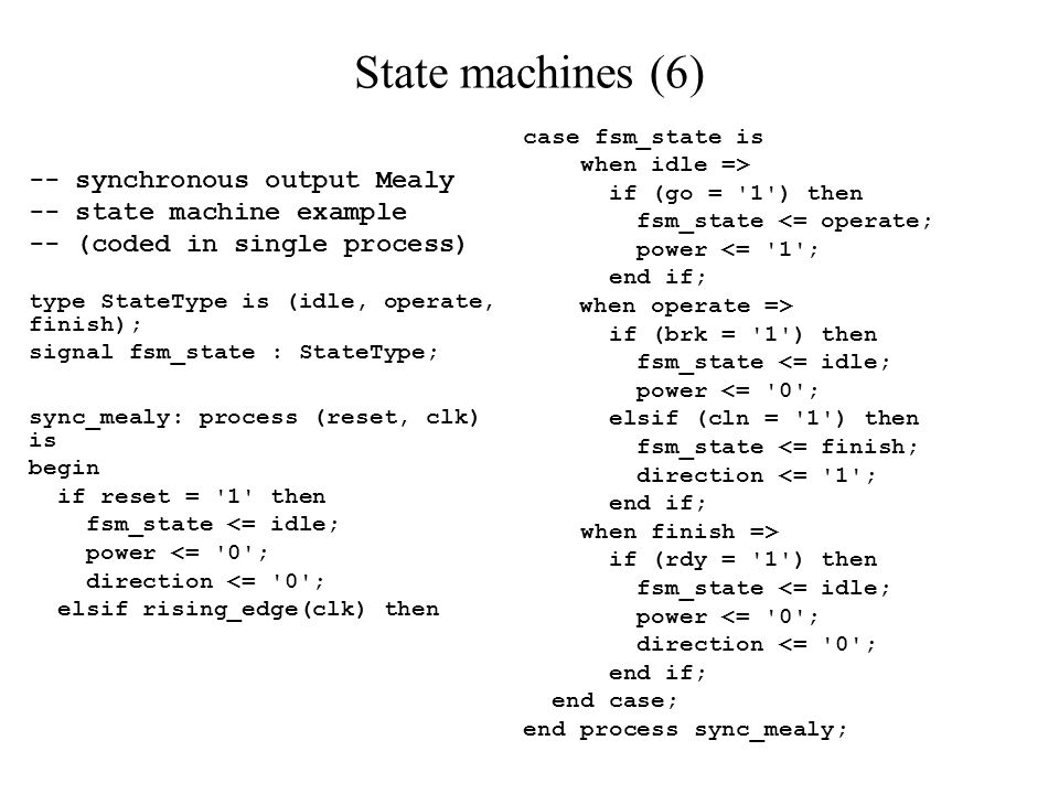 State machines (6) -- synchronous output Mealy -- state machine example -- (coded in single process) type StateType is (idle, operate, finish); signal fsm_state : StateType; sync_mealy: process (reset, clk) is begin if reset = 1 then fsm_state <= idle; power <= 0 ; direction <= 0 ; elsif rising_edge(clk) then case fsm_state is when idle => if (go = 1 ) then fsm_state <= operate; power <= 1 ; end if; when operate => if (brk = 1 ) then fsm_state <= idle; power <= 0 ; elsif (cln = 1 ) then fsm_state <= finish; direction <= 1 ; end if; when finish => if (rdy = 1 ) then fsm_state <= idle; power <= 0 ; direction <= 0 ; end if; end case; end process sync_mealy;