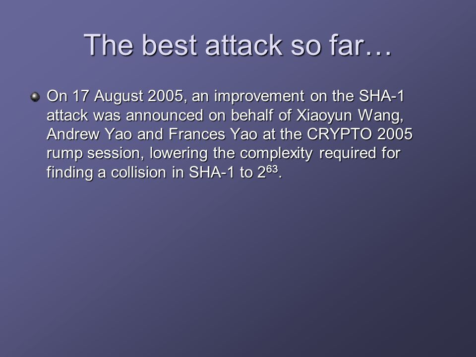 The best attack so far… On 17 August 2005, an improvement on the SHA-1 attack was announced on behalf of Xiaoyun Wang, Andrew Yao and Frances Yao at the CRYPTO 2005 rump session, lowering the complexity required for finding a collision in SHA-1 to 2 63.