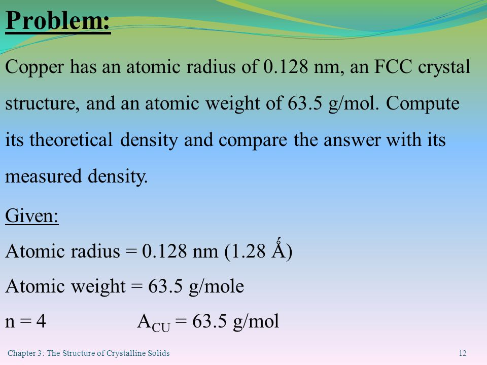 Chapter 3: The Structure of Crystalline Solids 12 Problem: Copper has an atomic radius of 0.128 nm, an FCC crystal structure, and an atomic weight of 63.5 g/mol.
