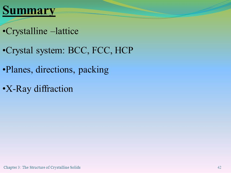 Chapter 3: The Structure of Crystalline Solids 42 Summary Crystalline –lattice Crystal system: BCC, FCC, HCP Planes, directions, packing X-Ray diffraction