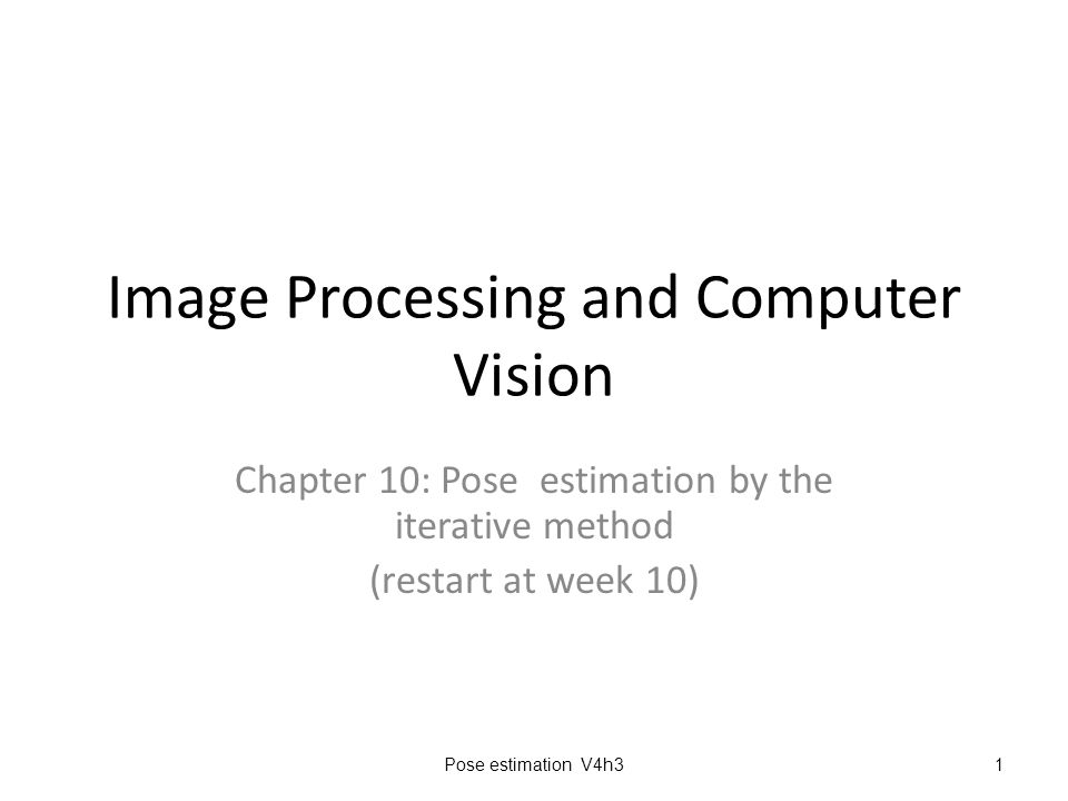 Image Processing and Computer Vision Chapter 10: Pose estimation by the iterative method (restart at week 10) Pose estimation V4h31