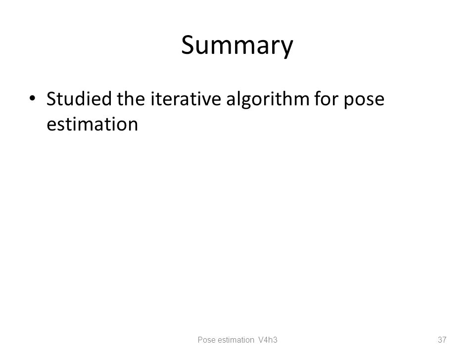 Summary Studied the iterative algorithm for pose estimation Pose estimation V4h3 37