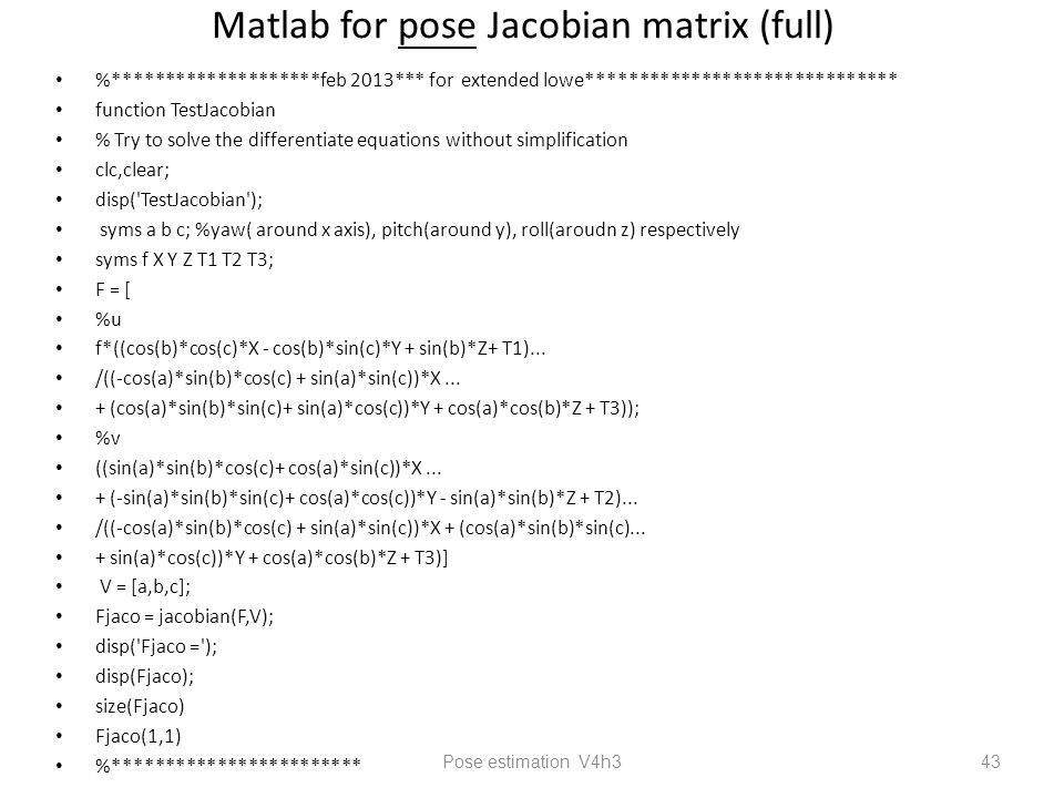Matlab for pose Jacobian matrix (full) %********************feb 2013*** for extended lowe****************************** function TestJacobian % Try to solve the differentiate equations without simplification clc,clear; disp( TestJacobian ); syms a b c; %yaw( around x axis), pitch(around y), roll(aroudn z) respectively syms f X Y Z T1 T2 T3; F = [ %u f*((cos(b)*cos(c)*X - cos(b)*sin(c)*Y + sin(b)*Z+ T1)...
