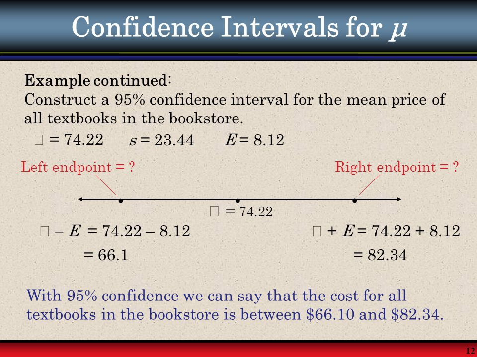 12 Confidence Intervals for μ Example continued: Construct a 95% confidence interval for the mean price of all textbooks in the bookstore. = 74.22s =