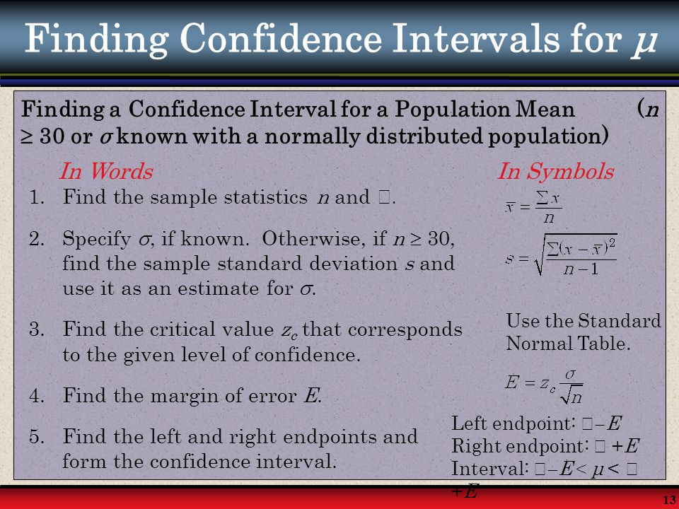 13 Finding Confidence Intervals for μ Finding a Confidence Interval for a Population Mean (n  30 or σ known with a normally distributed population) I