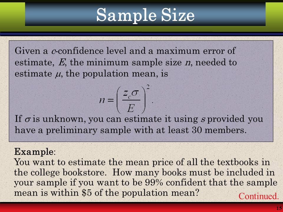 15 Sample Size Given a c - confidence level and a maximum error of estimate, E, the minimum sample size n, needed to estimate , the population mean,