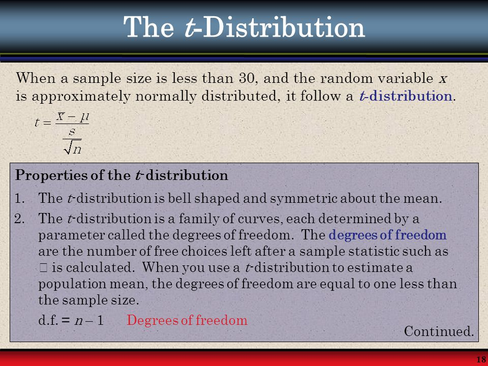 18 The t - Distribution Properties of the t-distribution 1.The t-distribution is bell shaped and symmetric about the mean. 2.The t-distribution is a f