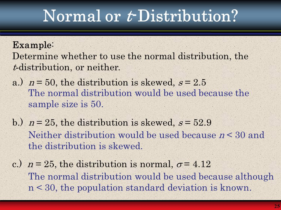 25 Normal or t-Distribution? Example: Determine whether to use the normal distribution, the t - distribution, or neither. a.) n = 50, the distribution