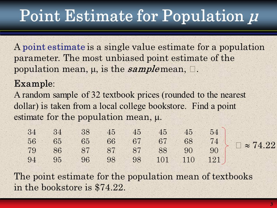 3 Point Estimate for Population μ A point estimate is a single value estimate for a population parameter. The most unbiased point estimate of the popu
