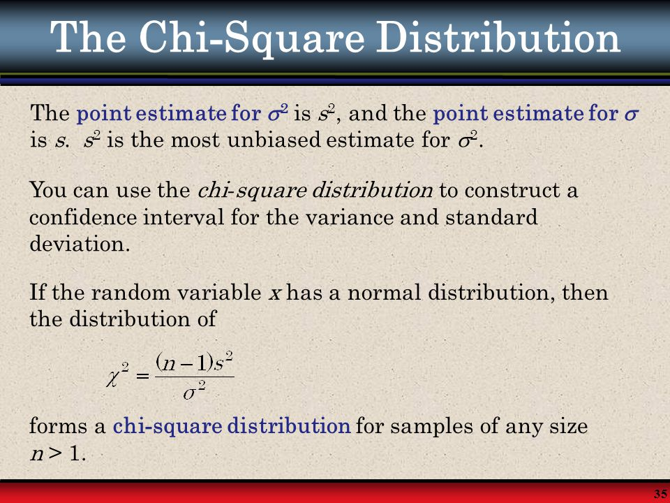 35 The Chi - Square Distribution The point estimate for  2 is s 2, and the point estimate for  is s. s 2 is the most unbiased estimate for  2. You